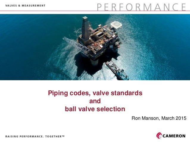 Piping codes, valve standards and ball valve selection Ron Manson, March 2015