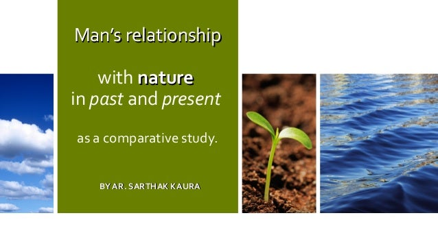 Man's relationshipMan's relationship with naturenature in past and present as a comparative study. BY AR. SARTHAK KAURABY ...
