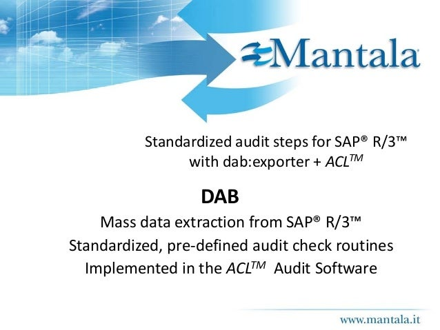 Standardized audit steps for SAP® R/3™ with dab:exporter + ACLTM DAB Mass data extraction from SAP® R/3™ Standardized, pre...