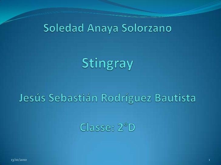 Soledad AnayaSolorzanoStingrayJesús Sebastián Rodríguez BautistaClasse: 2°D<br />13/10/2010<br />1<br />