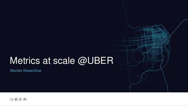 Metrics at scale @UBER Mantas Klasavičius