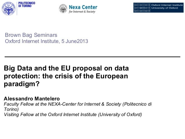 Brown Bag SeminarsOxford Internet Institute, 5 June2013Big Data and the EU proposal on dataprotection: the crisis of the E...