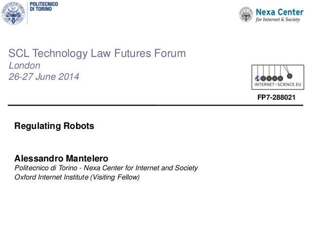 SCL Technology Law Futures Forum London 26-27 June 2014 Regulating Robots Alessandro Mantelero Politecnico di Torino - Nex...