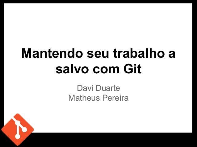 Mantendo seu trabalho a salvo com Git Davi Duarte Matheus Pereira