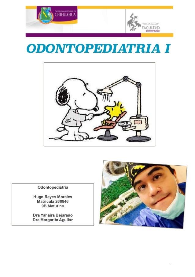 ODONTOPEDIATRIA I  , Odontopediatria Hugo Reyes Morales Matricula 260846 9B Matutino Dra Yahaira Bejarano Dra Margarita A...