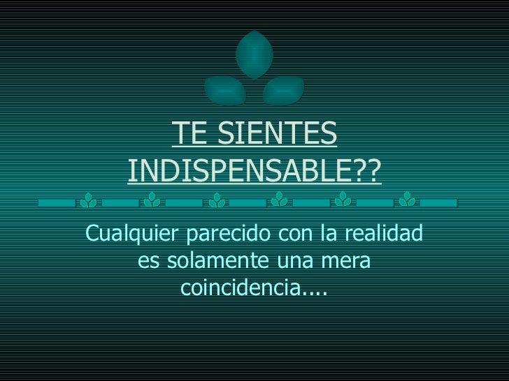 TE SIENTES INDISPENSABLE?? Cualquier parecido con la realidad es solamente una mera coincidencia....