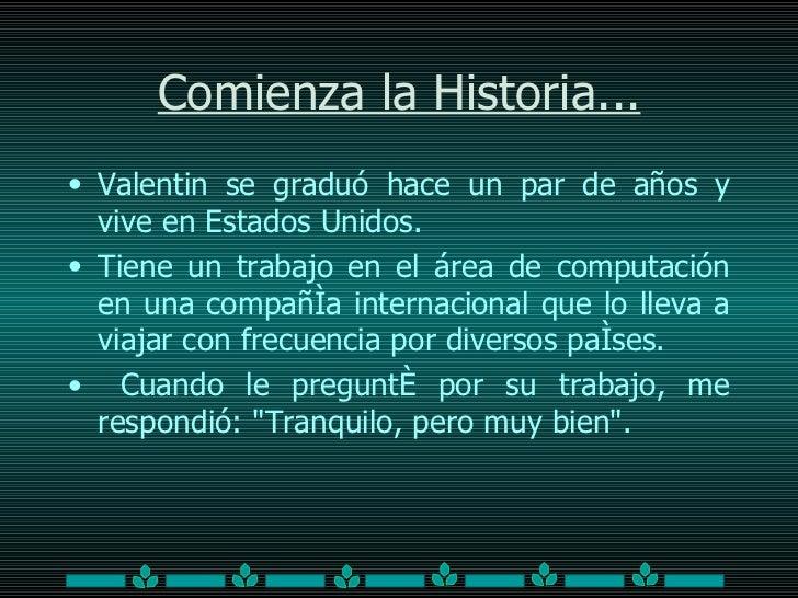 Comienza la Historia... <ul><li>Valentin  se graduó hace un par de años y vive en Estados Unidos.  </li></ul><ul><li>Tiene...