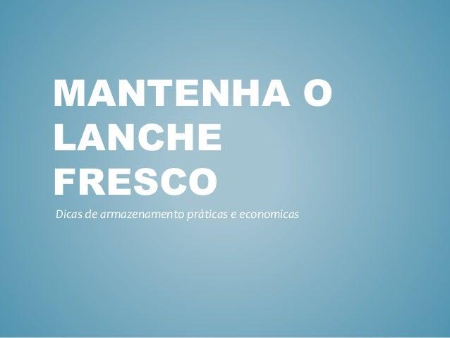 MANTENHA O LANCHE FRESCO Dicas de armazenamento práticas e economicas