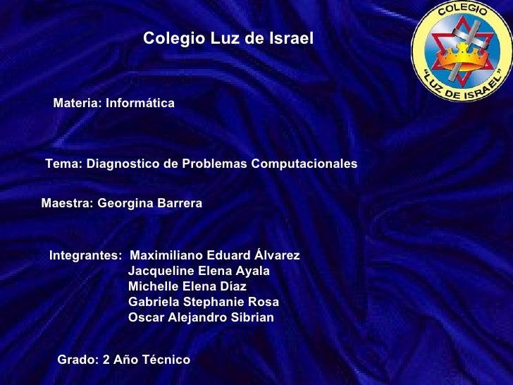 Colegio Luz de Israel Materia: Informática Tema: Diagnostico de Problemas Computacionales Integrantes:  Maximiliano Eduard...