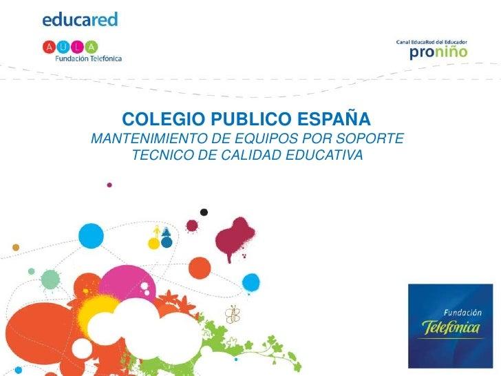 COLEGIO PUBLICO ESPAÑAMANTENIMIENTO DE EQUIPOS POR SOPORTE TECNICO DE CALIDAD EDUCATIVA<br />
