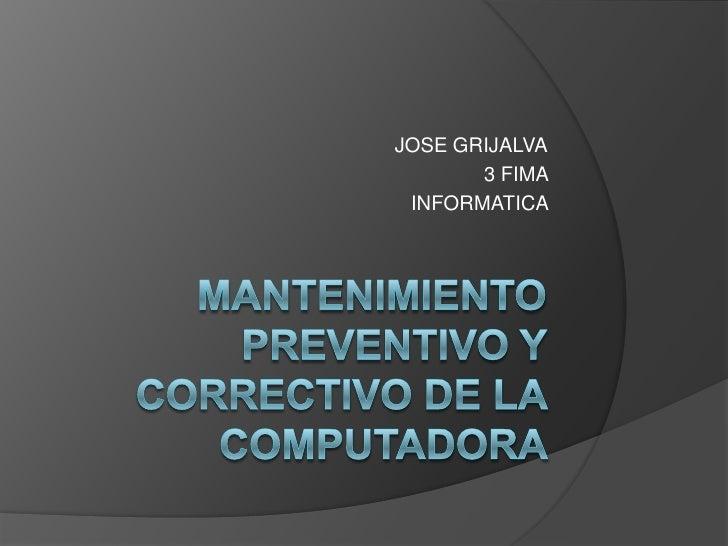 Mantenimientopreventivo y correctivo de la computadora   <br />JOSE GRIJALVA<br />3 FIMA <br />INFORMATICA <br />