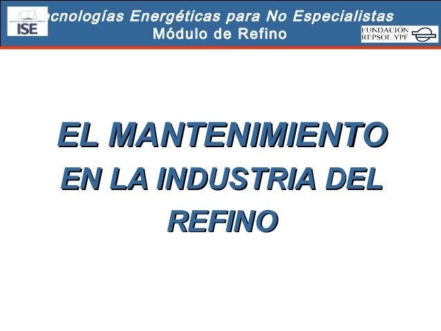Tecnologías Energéticas para No Especialistas Módulo de Refino  EL MANTENIMIENTO EN LA INDUSTRIA DEL REFINO