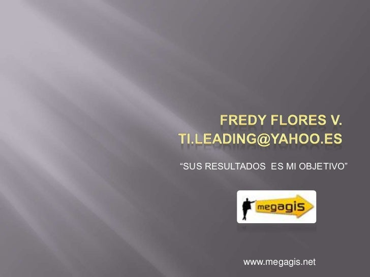 """Fredy Flores V.<br />ti.leading@yahoo.es <br />""""SUS RESULTADOS  ES MI OBJETIVO""""<br />www.megagis.net<br />"""