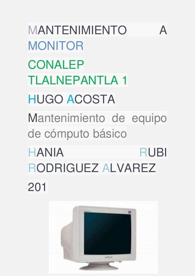 MANTENIMIENTO A MONITOR CONALEP TLALNEPANTLA 1 HUGO ACOSTA Mantenimiento de equipo de cómputo básico HANIA RUBI RODRIGUEZ ...