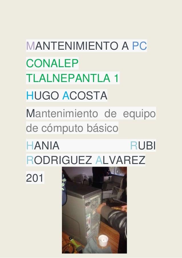 MANTENIMIENTO A PC CONALEP TLALNEPANTLA 1 HUGO ACOSTA Mantenimiento de equipo de cómputo básico HANIA RUBI RODRIGUEZ ALVAR...