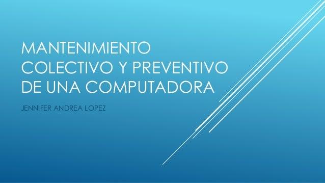 MANTENIMIENTO COLECTIVO Y PREVENTIVO DE UNA COMPUTADORA JENNIFER ANDREA LOPEZ