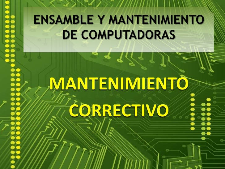 ENSAMBLE Y MANTENIMIENTO DE COMPUTADORAS<br />MANTENIMIENTO<br />CORRECTIVO<br />