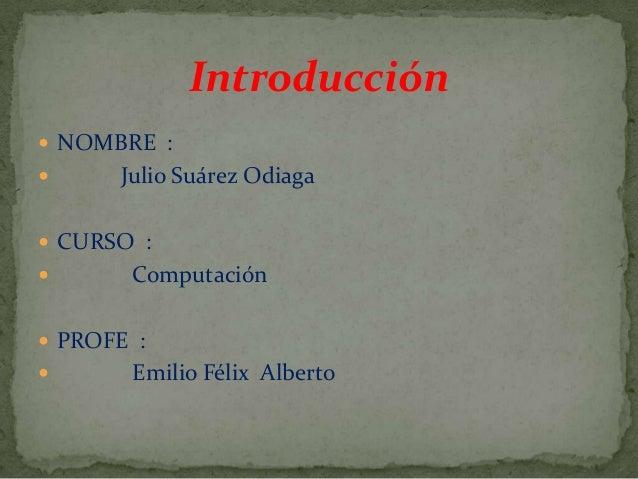 Introducción  NOMBRE :  Julio Suárez Odiaga  CURSO :  Computación  PROFE :  Emilio Félix Alberto