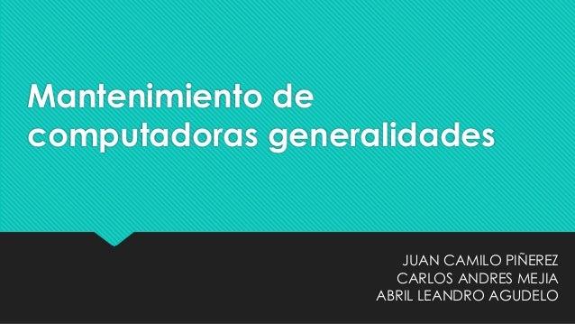 Mantenimiento de computadoras generalidades JUAN CAMILO PIÑEREZ CARLOS ANDRES MEJIA ABRIL LEANDRO AGUDELO