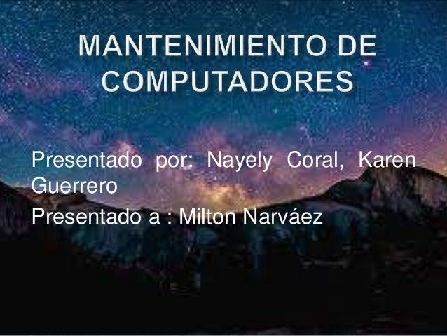 Presentado por: Nayely Coral, Karen Guerrero Presentado a : Milton Narváez