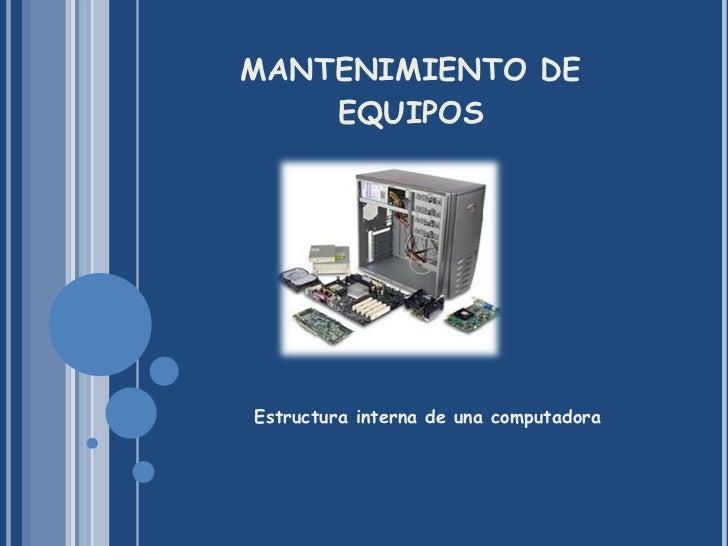 MANTENIMIENTO DE EQUIPOS <ul><li>Estructura interna de una computadora </li></ul>