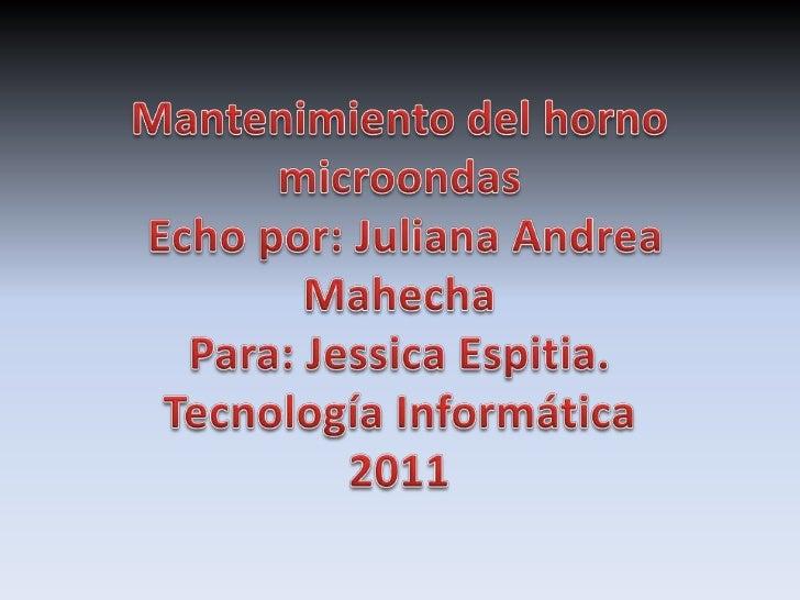 Mantenimiento del horno microondas Echo por: Juliana Andrea MahechaPara: Jessica Espitia.Tecnología Informática2011<br />