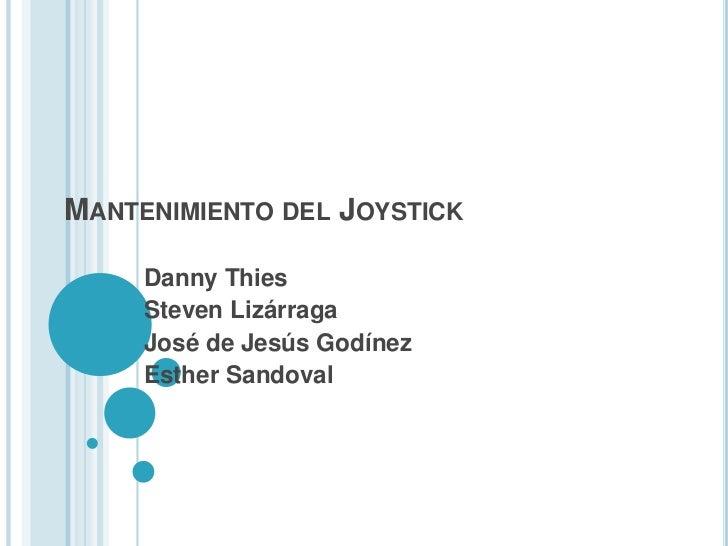 MANTENIMIENTO DEL JOYSTICK     Danny Thies     Steven Lizárraga     José de Jesús Godínez     Esther Sandoval