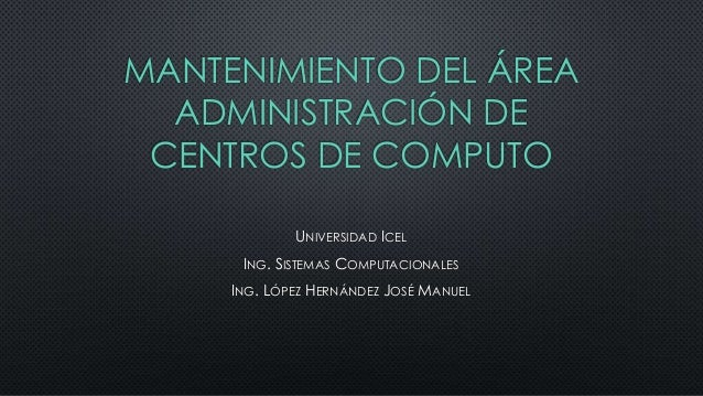 MANTENIMIENTO DEL ÁREA ADMINISTRACIÓN DE CENTROS DE COMPUTO UNIVERSIDAD ICEL ING. SISTEMAS COMPUTACIONALES ING. LÓPEZ HERN...