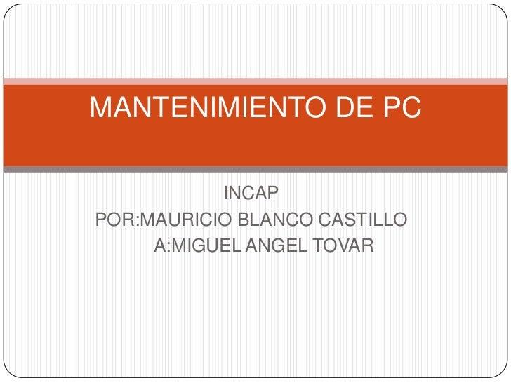 INCAP<br />POR:MAURICIO BLANCO CASTILLO<br />               A:MIGUEL ANGEL TOVAR<br />MANTENIMIENTO DE PC<br />