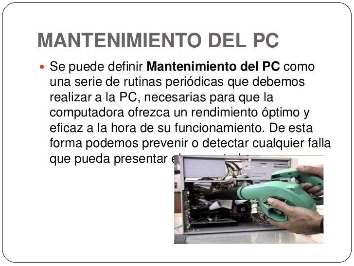 MANTENIMIENTO DEL PC<br />Se puede definirMantenimiento del PCcomo una serie de rutinas periódicas que debemos realizar ...