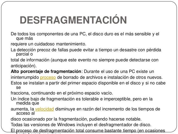 DESFRAGMENTACIÓN<br />De todos los componentes de una PC, el disco duro es el más sensible y el que más<br />requiere un c...