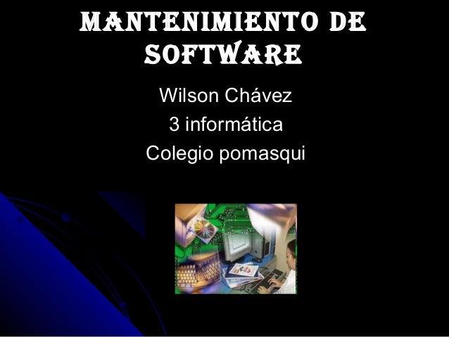 ManteniMiento deManteniMiento de softwaresoftware Wilson ChávezWilson Chávez 3 informática3 informática Colegio pomasquiCo...