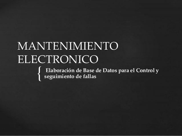 { MANTENIMIENTO ELECTRONICO Elaboración de Base de Datos para el Control y seguimiento de fallas