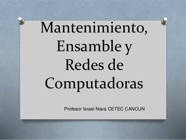 Mantenimiento, Ensamble y Redes de Computadoras Profesor Israel Nava CETEC CANCUN