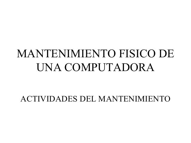 MANTENIMIENTO FISICO DE UNA COMPUTADORA ACTIVIDADES DEL MANTENIMIENTO
