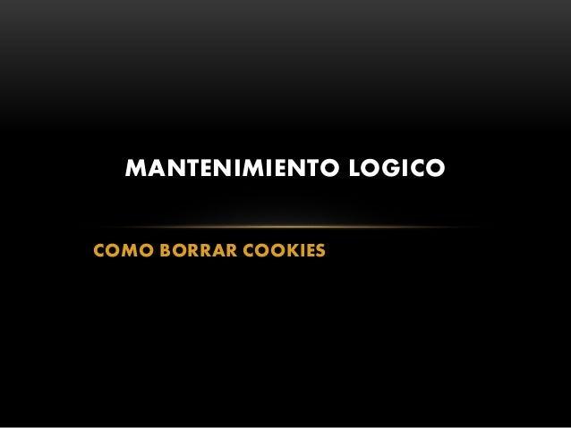 COMO BORRAR COOKIES MANTENIMIENTO LOGICO