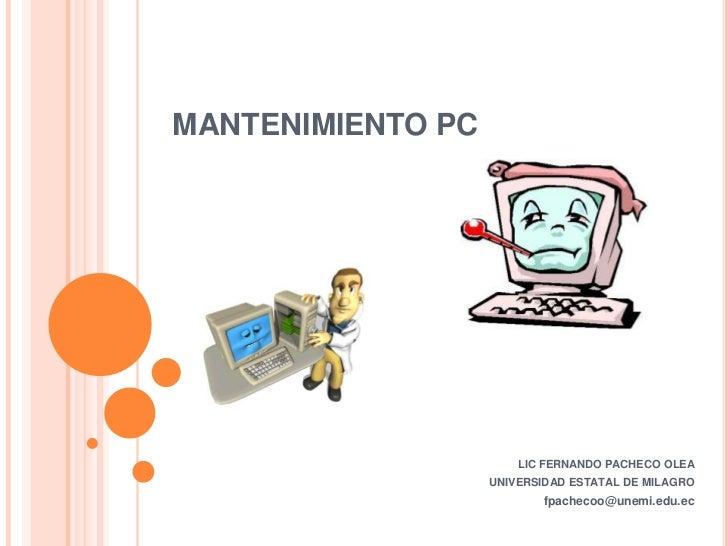 MANTENIMIENTO PC<br />LIC FERNANDO PACHECO OLEA <br />UNIVERSIDAD ESTATAL DE MILAGRO<br />fpachecoo@unemi.edu.ec<br />