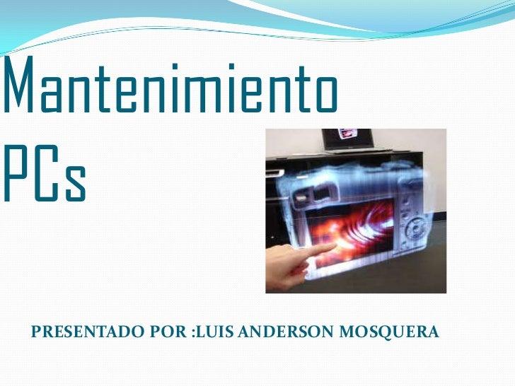 MantenimientoPCs<br />PRESENTADO POR :LUIS ANDERSON MOSQUERA<br />