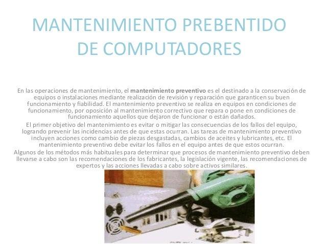 MANTENIMIENTO PREBENTIDO DE COMPUTADORES En las operaciones de mantenimiento, el mantenimiento preventivo es el destinado ...