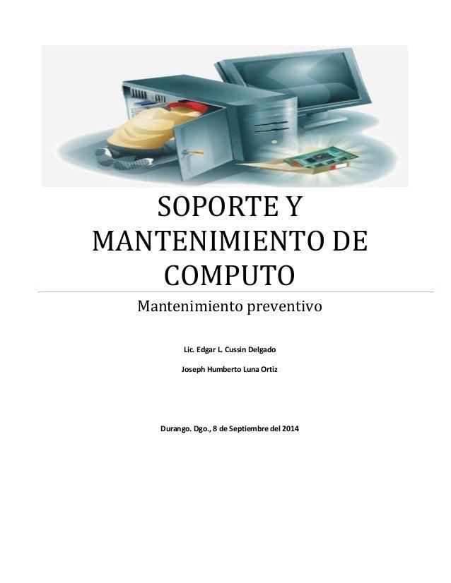 SOPORTE Y  MANTENIMIENTO DE  COMPUTO  Mantenimiento preventivo  Lic. Edgar L. Cussin Delgado  Joseph Humberto Luna Ortiz  ...