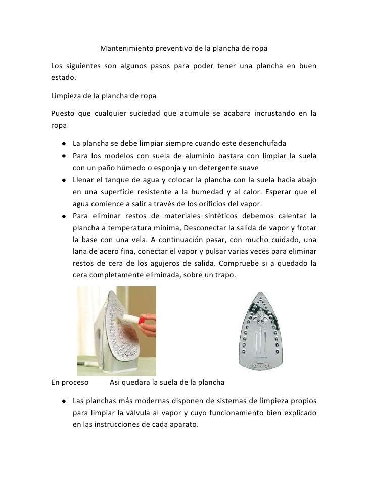 Mantenimiento preventivo de la plancha de ropaLos siguientes son algunos pasos para poder tener una plancha en buenestado....