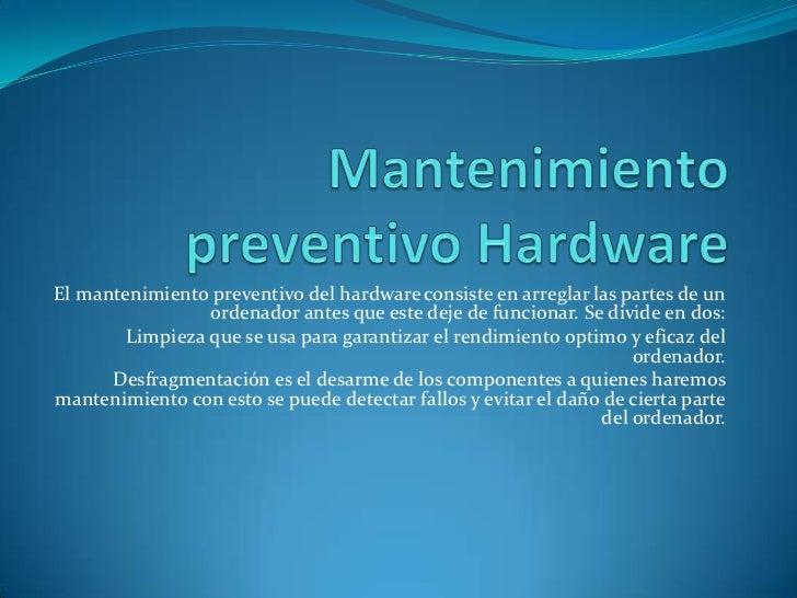 Mantenimiento preventivo Hardware<br />El mantenimiento preventivo del hardware consiste en arreglar las partes de un orde...