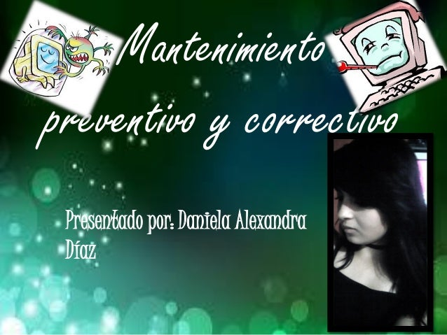 Mantenimiento preventivo y correctivo Presentado por: Daniela Alexandra Díaz