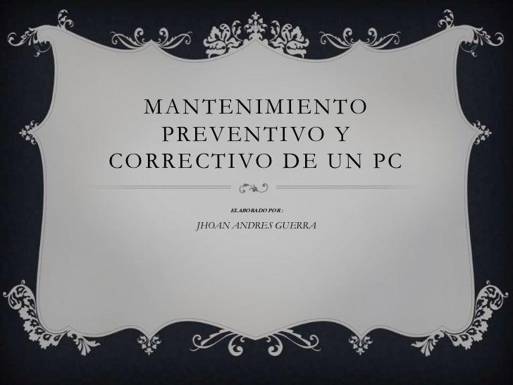 MANTENIMIENTO PREVENTIVO Y CORRECTIVO DE UN PC<br />ELABORADO POR :<br />JHOAN ANDRES GUERRA<br />