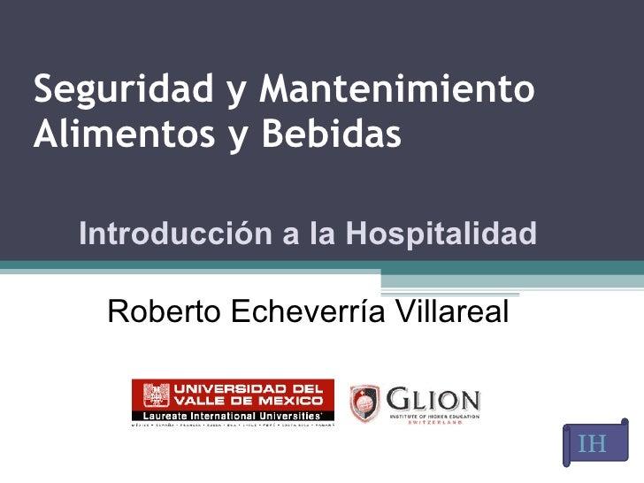 Seguridad y Mantenimiento  Alimentos y Bebidas IH   Introducción a la Hospitalidad Roberto Echeverría Villareal