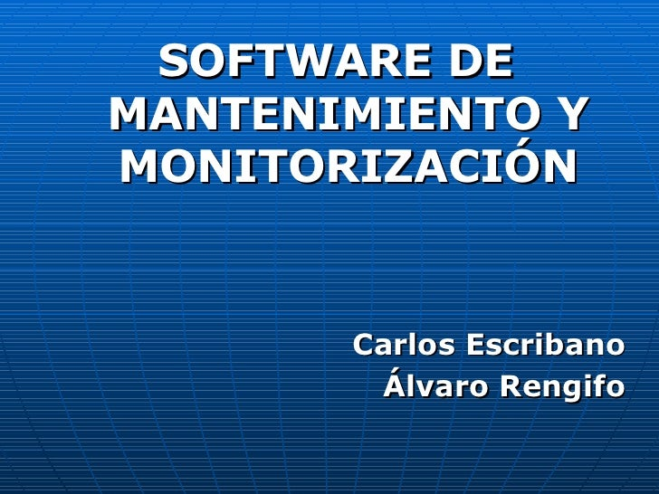 <ul><li>SOFTWARE DE MANTENIMIENTO Y MONITORIZACIÓN </li></ul><ul><li>Carlos Escribano </li></ul><ul><li>Álvaro Rengifo </l...