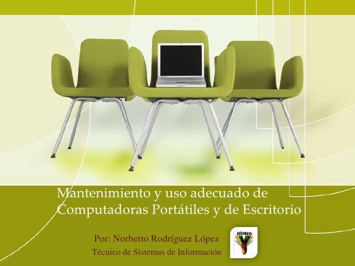 Mantenimiento y uso adecuado de Computadoras Portátiles y de Escritorio<br />Por: Norberto Rodríguez López<br />Técnico de...