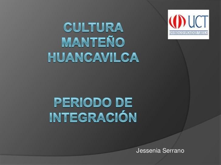 Cultura manteñohuancavilcaperiodo de integración <br />Jessenia Serrano <br />