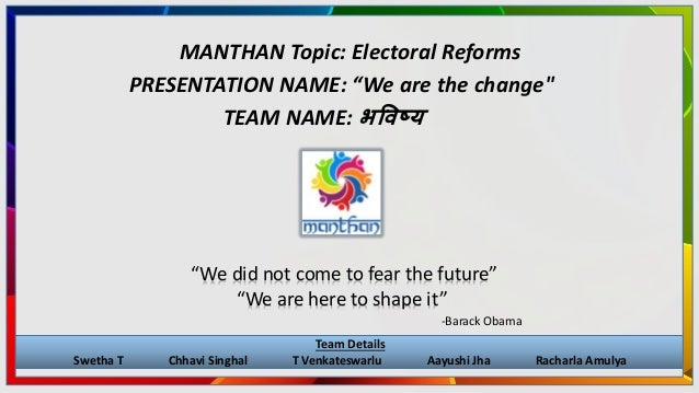 """MANTHAN Topic: Electoral Reforms """"We did not come to fear the future"""" """"We are here to shape it"""" -Barack Obama Team Details..."""