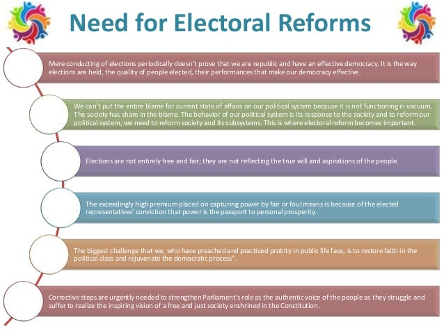 Need for Electoral Reforms Mere conducting of elections periodically doesn't prove that we are republic and have an effect...
